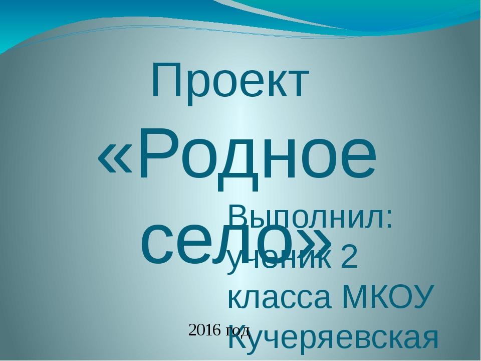 Проект «Родное село» Выполнил: ученик 2 класса МКОУ Кучеряевская ООШ Кострыки...