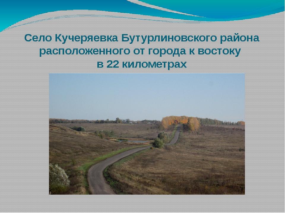 Село Кучеряевка Бутурлиновского района расположенного от города к востоку в 2...
