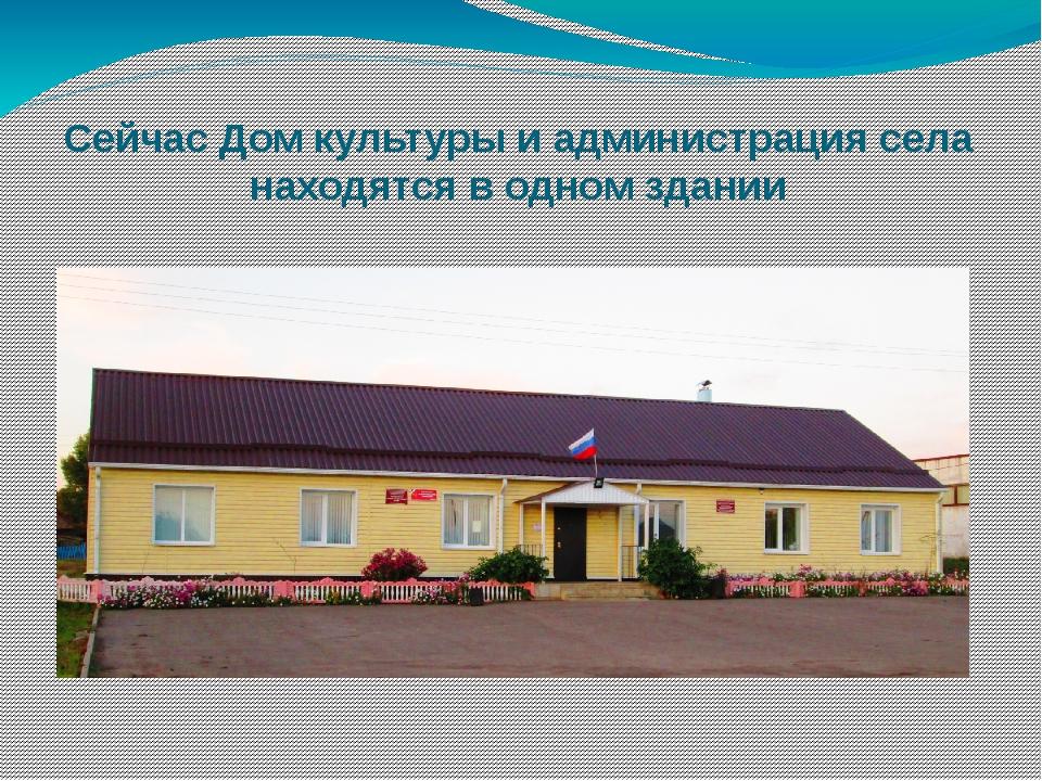 Сейчас Дом культуры и администрация села находятся в одном здании