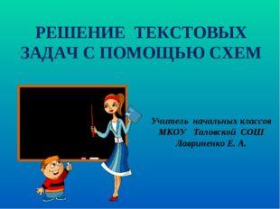 РЕШЕНИЕ ТЕКСТОВЫХ ЗАДАЧ С ПОМОЩЬЮ СХЕМ Учитель начальных классов МКОУ Таловск
