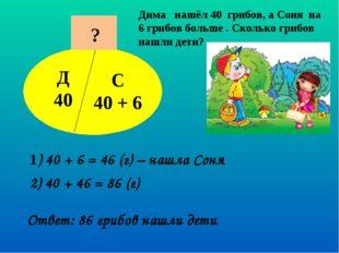 Дима нашёл 40 грибов, а Соня на 6 грибов больше . Сколько грибов нашли дети?
