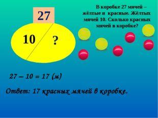10 ? 27 В коробке 27 мячей – жёлтые и красные. Жёлтых мячей 10. Сколько красн