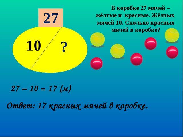 10 ? 27 В коробке 27 мячей – жёлтые и красные. Жёлтых мячей 10. Сколько красн...
