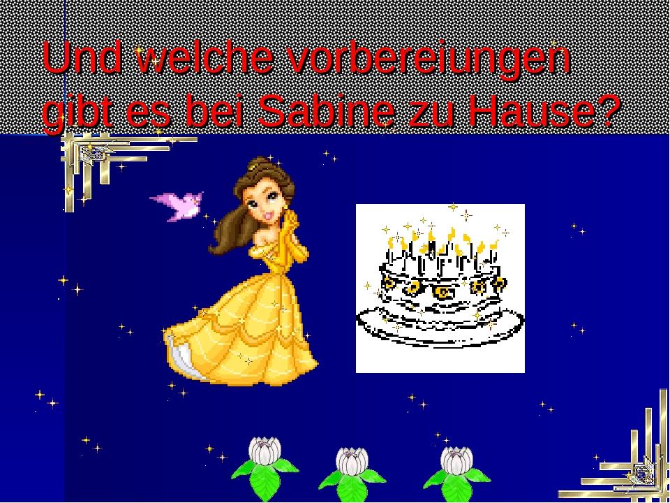 Und welche vorbereiungen gibt es bei Sabine zu Hause?