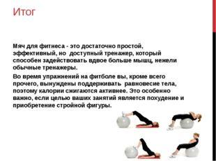 Итог Мяч для фитнеса - это достаточно простой, эффективный, но доступный трен