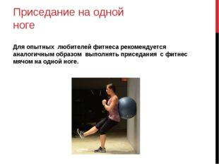 Приседание на одной ноге Для опытных любителей фитнеса рекомендуется аналогич