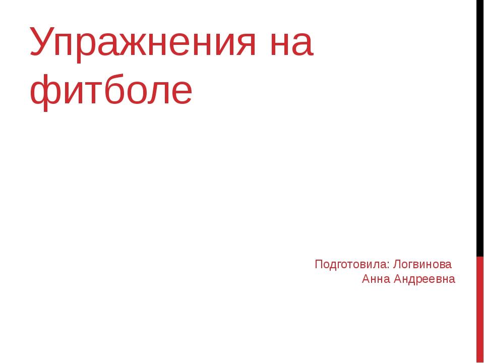 Упражнения на фитболе Подготовила: Логвинова Анна Андреевна