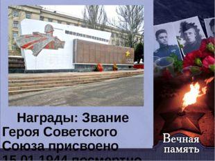 Награды: Звание Героя Советского Союза присвоено 15.01.1944 посмертно. Орден