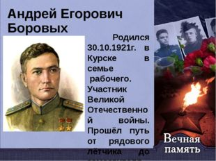 Андрей Егорович Боровых Родился 30.10.1921г. в Курске в семье рабочего. Учас