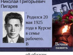 Николай Григорьевич Пигарев . Родился 20 мая 1925 года в Курске в семье рабоч