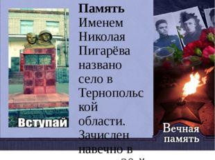 Память Именем Николая Пигарёва названо село в Тернопольской области. Зачислен