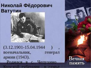 Николай Фёдорович Ватутин (3.12.1901-15.04.1944 ) , военачальник, генерал арм