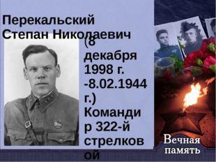 Перекальский Степан Николаевич (8 декабря 1998 г. -8.02.1944г.) Командир 322-