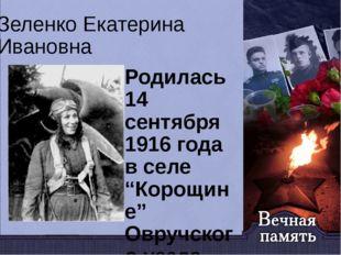 """Зеленко Екатерина Ивановна Родилась 14 сентября 1916 года в селе """"Корощине"""" О"""