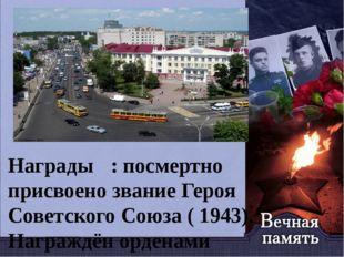 Награды : посмертно присвоено звание Героя Советского Союза ( 1943). Награж