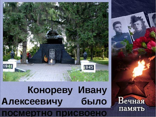 Конореву Ивану Алексеевичу было посмертно присвоено звание Героя Советского...