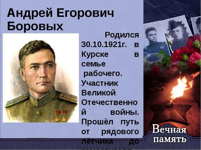 Андрей Егорович Боровых Родился 30.10.1921г. в Курске в семье рабочего. Учас...