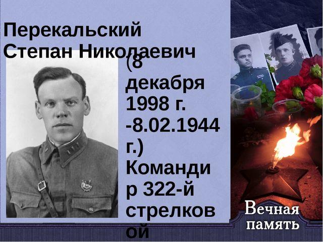 Перекальский Степан Николаевич (8 декабря 1998 г. -8.02.1944г.) Командир 322-...