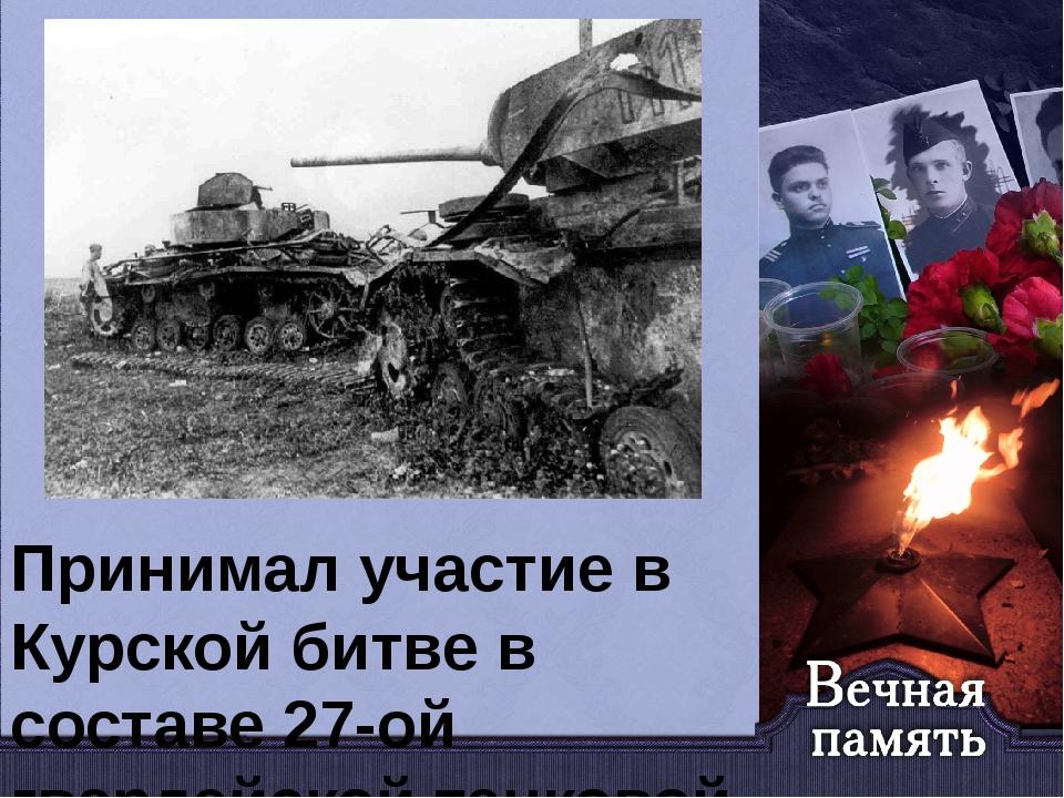 Принимал участие в Курской битве в составе 27-ой гвардейской танковой бригады...