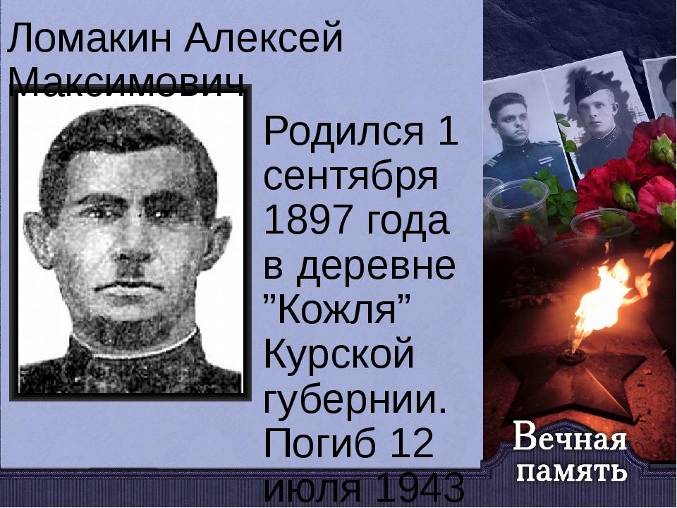 "Ломакин Алексей Максимович Родился 1 сентября 1897 года в деревне ""Кожля"" Кур..."