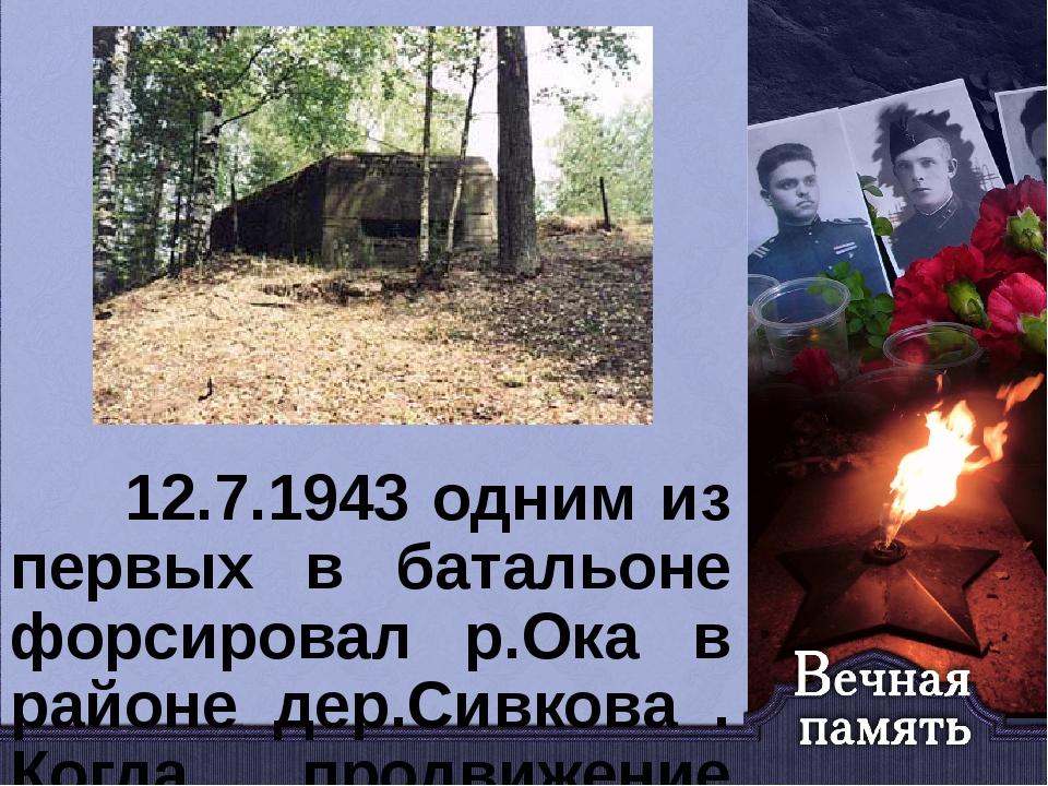 12.7.1943 одним из первых в батальоне форсировал р.Ока в районе дер.Сивкова...
