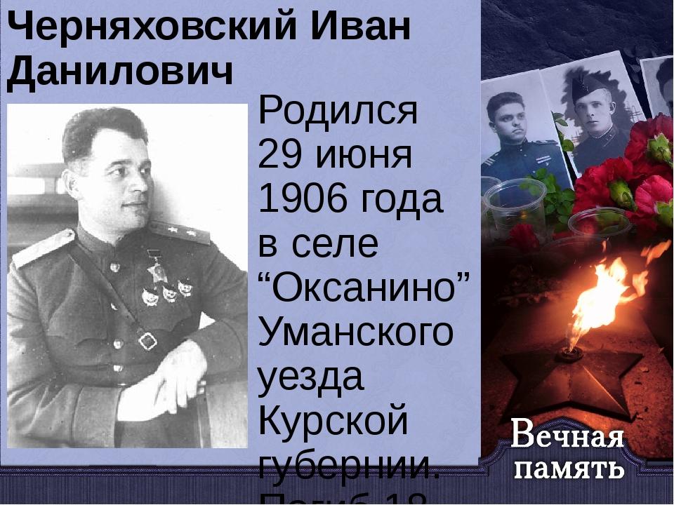 """Черняховский Иван Данилович Родился 29 июня 1906 года в селе """"Оксанино"""" Уманс..."""