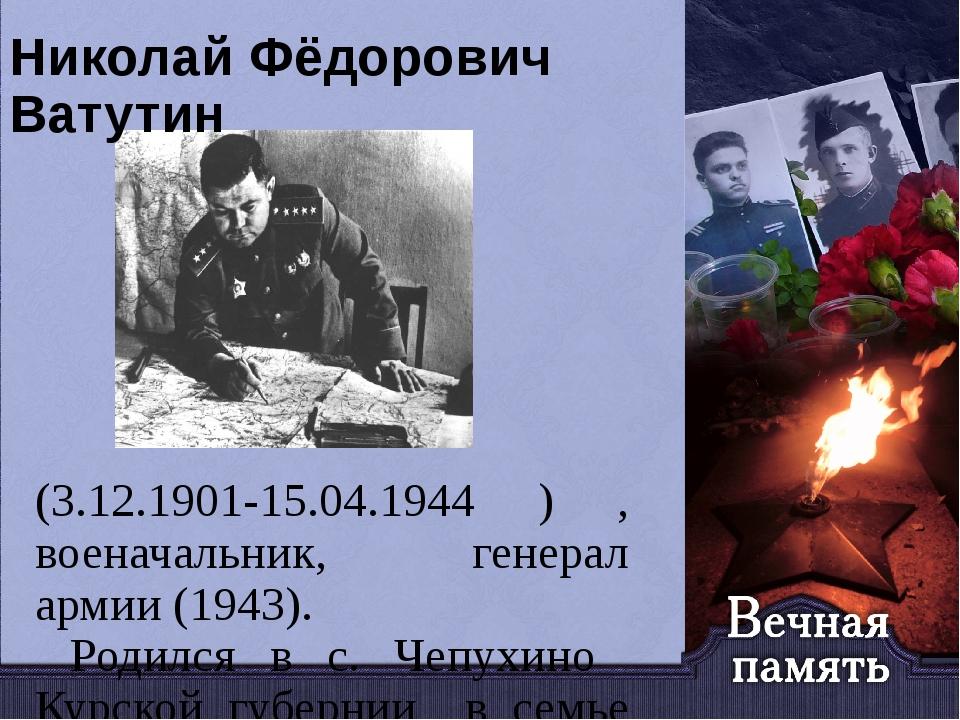 Николай Фёдорович Ватутин (3.12.1901-15.04.1944 ) , военачальник, генерал арм...