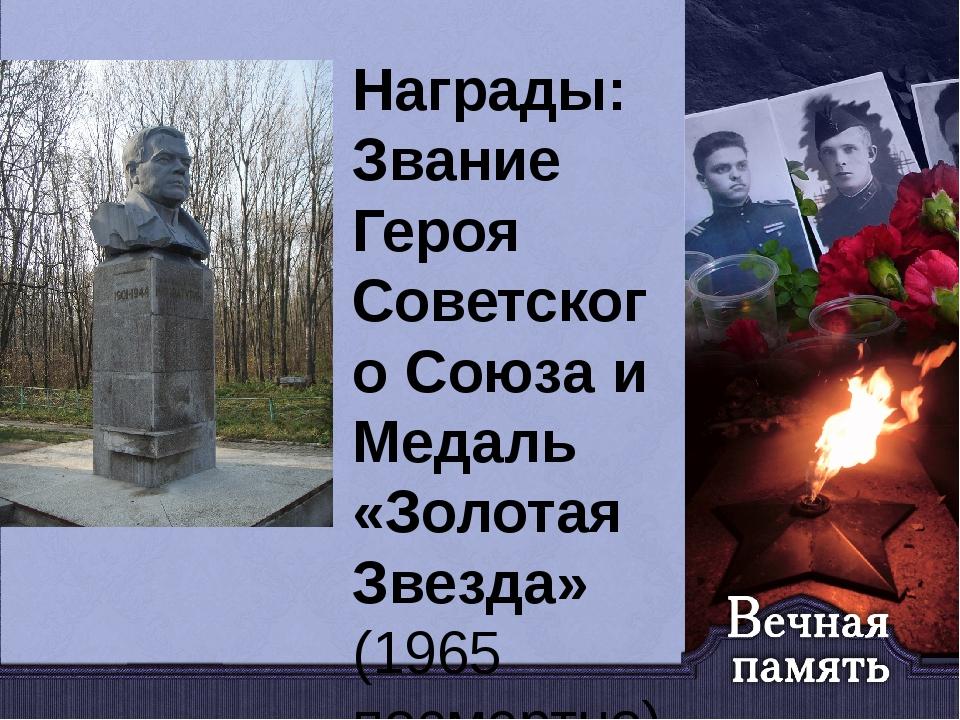 Награды: Звание Героя Советского Союза и Медаль «Золотая Звезда» (1965 посмер...