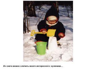 Из снега можно слепить много интересного: куличики…