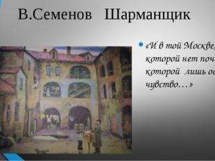 В.Семенов Шарманщик «И в той Москве, которой нет почти и от которой лишь оста