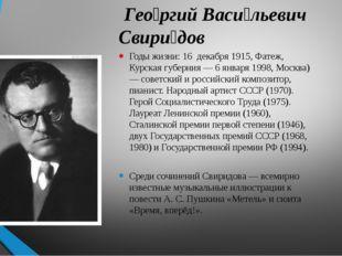 Гео́ргий Васи́льевич Свири́дов Годы жизни: 16 декабря 1915, Фатеж, Курская г