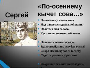 Сергей Есенин «По-осеннему кычет сова…» По-осеннему кычет сова Над раздольем