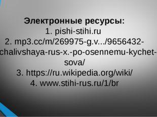 Электронные ресурсы: 1. pishi-stihi.ru 2. mp3.cc/m/269975-g.v.../9656432-otch
