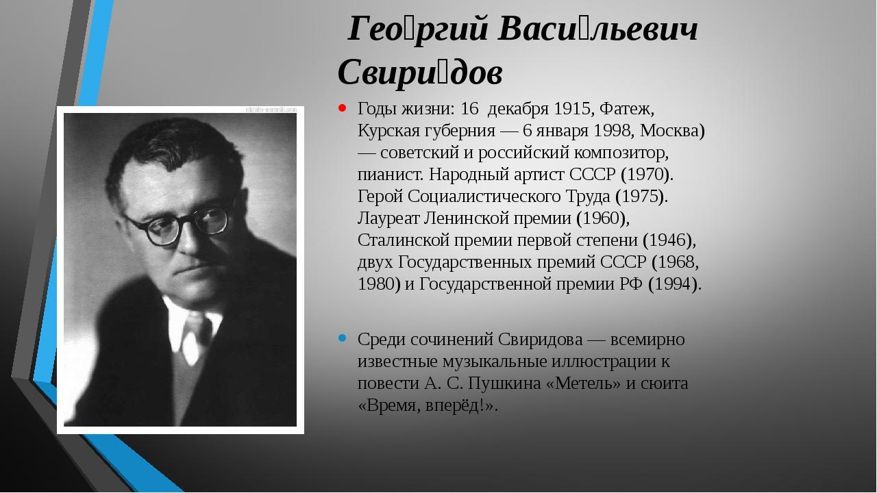 Гео́ргий Васи́льевич Свири́дов Годы жизни: 16 декабря 1915, Фатеж, Курская г...