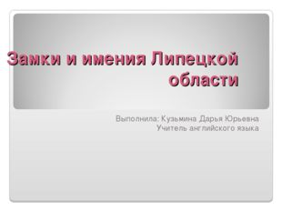 Замки и имения Липецкой области Выполнила: Кузьмина Дарья Юрьевна Учитель анг