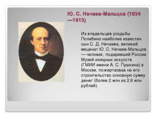 Ю. С. Нечаев-Мальцов (1834—1913)  Из владельцев усадьбы Полибино наиболее из
