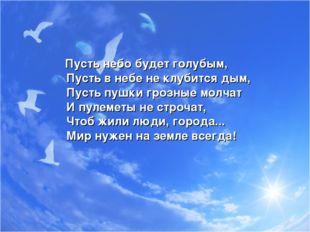 Пусть небо будет голубым, Пусть в небе не клубится дым, Пусть пушки грозные