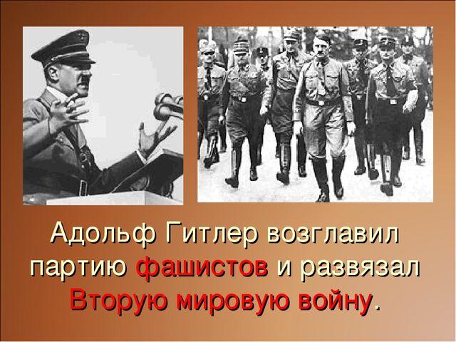 Адольф Гитлер возглавил партию фашистов и развязал Вторую мировую войну.