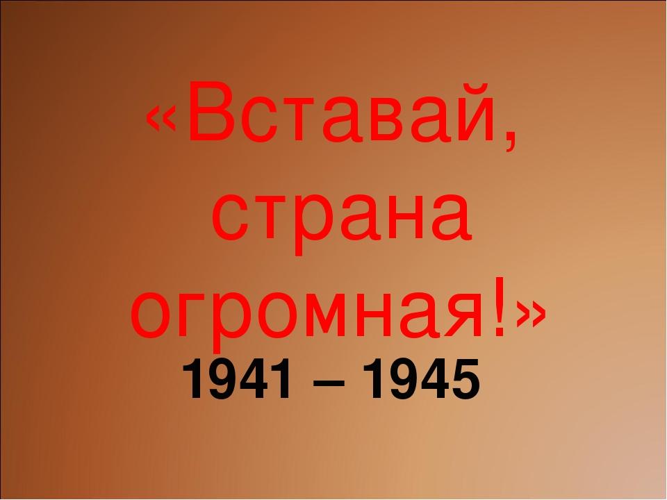 «Вставай, страна огромная!» 1941 – 1945