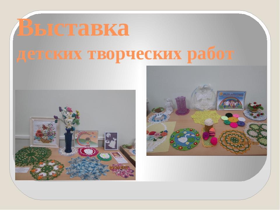Выставка детских творческих работ