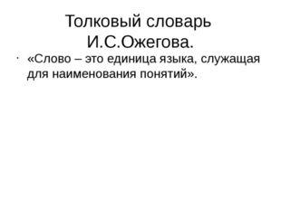 Толковый словарь И.С.Ожегова. «Слово – это единица языка, служащая для наимен