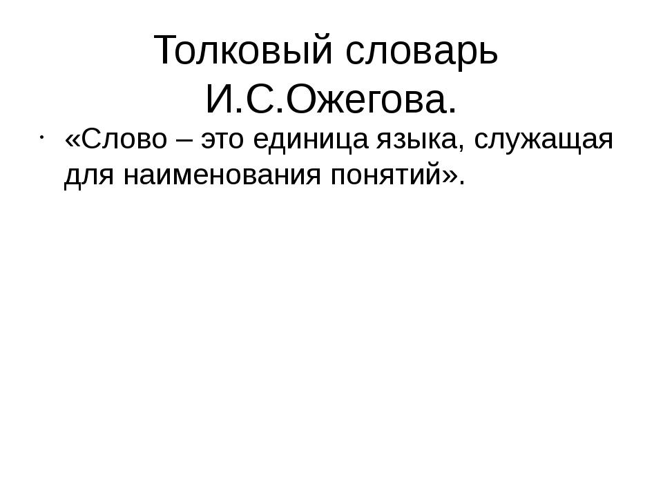 Толковый словарь И.С.Ожегова. «Слово – это единица языка, служащая для наимен...