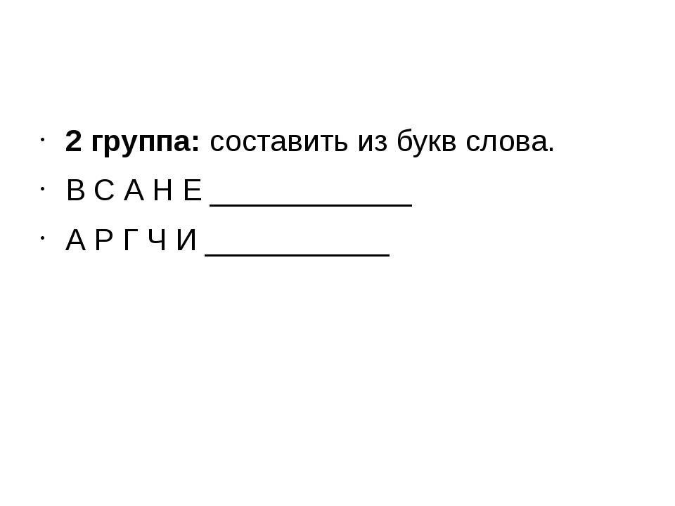 2 группа:составить из букв слова. В С А Н Е ____________ А Р Г Ч И ________...