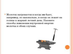 Молоток нагревается и когда им бьют, например, по наковальне, и когда он леж