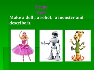 Make a doll , a robot, a monster and describe it. Home task
