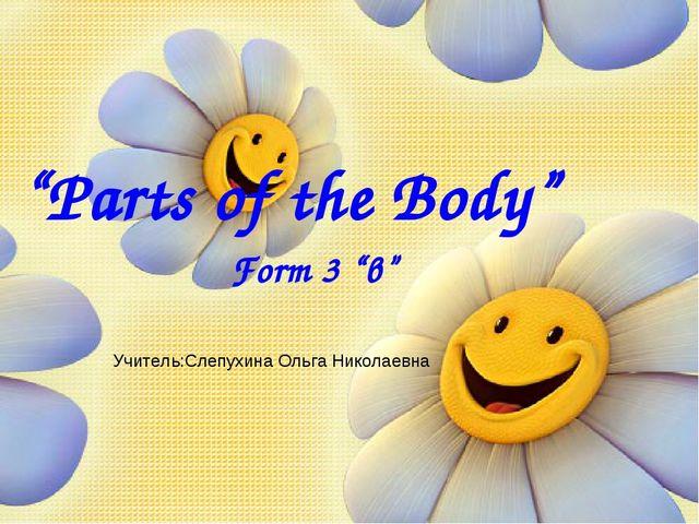 """""""Parts of the Body"""" Form 3 """"в"""" Учитель:Слепухина Ольга Николаевна"""