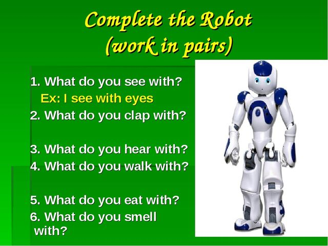 Complete the Robot (work in pairs) 1. What do you see with? Ex: I see with ey...