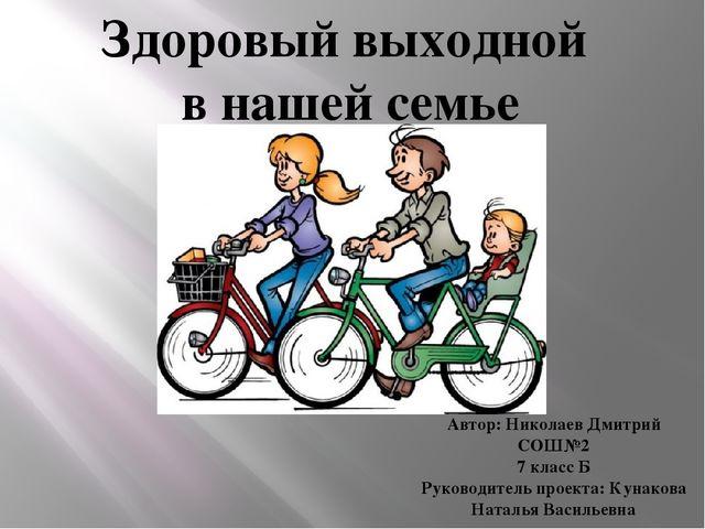 Здоровый выходной в нашей семье Автор: Николаев Дмитрий СОШ№2 7 класс Б Руков...