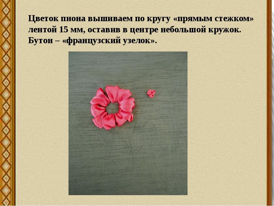 Цветок пиона вышиваем по кругу «прямым стежком» лентой 15 мм, оставив в центр...