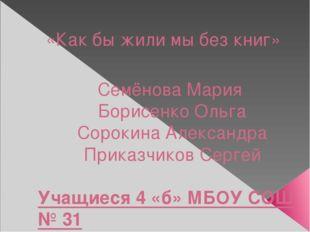 «Как бы жили мы без книг» Семёнова Мария Борисенко Ольга Сорокина Александра